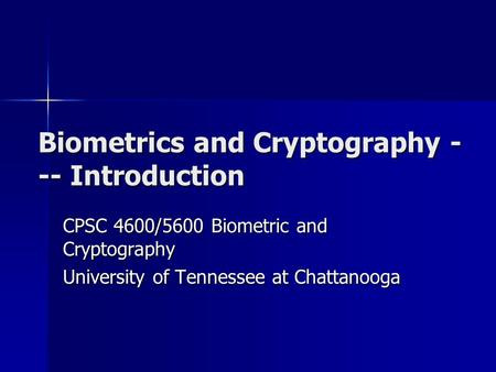 Biometrics and Cryptography - -- Introduction CPSC 4600/5600 Biometric and Cryptography University <strong>of</strong> Tennessee at Chattanooga.