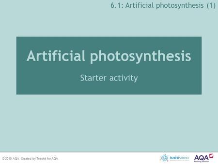 © 2015 AQA. Created by Teachit for AQA. 6.1: Artificial <strong>photosynthesis</strong> (1) Artificial <strong>photosynthesis</strong> Starter activity.