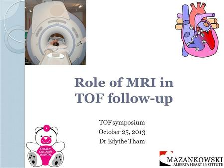 Role of MRI in TOF follow-up TOF symposium October 25, 2013 Dr Edythe Tham.