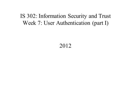 IS 302: Information Security and Trust Week 7: User Authentication (part I) 2012.