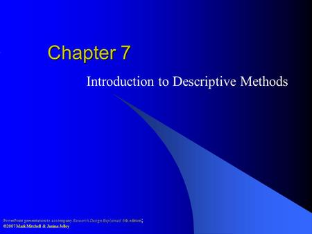 PowerPoint presentation to accompany Research Design Explained 6th edition ; ©2007 Mark Mitchell & Janina Jolley Chapter 7 Introduction to Descriptive.