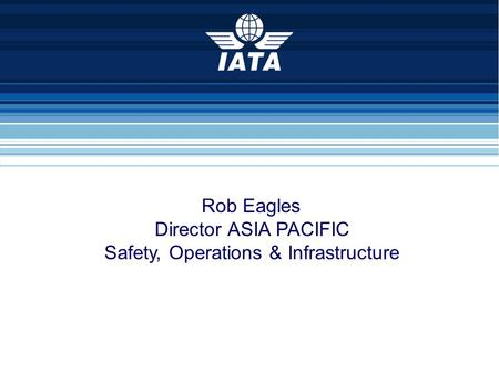Rob Eagles Director ASIA PACIFIC Safety, Operations & Infrastructure.
