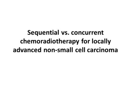 Sequential vs. concurrent chemoradiotherapy for locally advanced non-small cell carcinoma.
