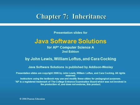 © 2006 Pearson Education Chapter 7: Inheritance Presentation slides for Java Software Solutions for AP* Computer Science A 2nd Edition by John Lewis, William.