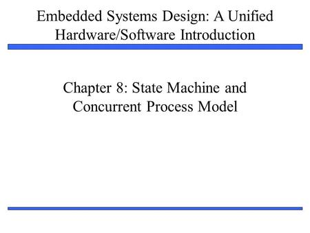 Embedded Systems Design: A Unified Hardware/Software Introduction 1 Chapter 8: State Machine and Concurrent Process Model.