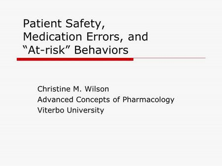 "Patient Safety, Medication Errors, and ""At-risk"" Behaviors Christine M. Wilson Advanced Concepts of Pharmacology Viterbo University."
