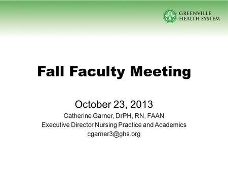 Fall Faculty Meeting October 23, 2013 Catherine Garner, DrPH, RN, FAAN Executive Director Nursing Practice and Academics