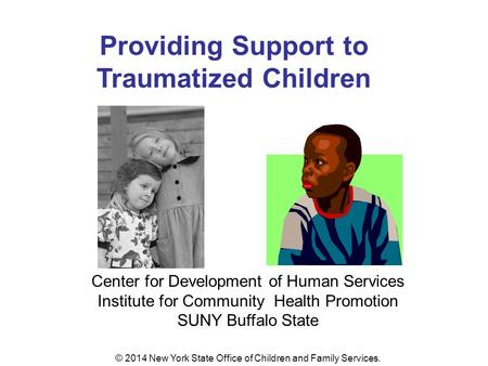 Providing Support to Traumatized Children Center for Development of Human Services Institute for Community Health Promotion SUNY Buffalo State © 2014 New.