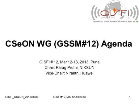 GISFI_CSeON_201303385GISFI#12, Mar 12-13 20131 CSeON WG (GSSM#12) Agenda GISFI # 12, Mar 12-13, 2013, Pune Chair: Parag Pruthi, NIKSUN Vice-Chair: Niranth,