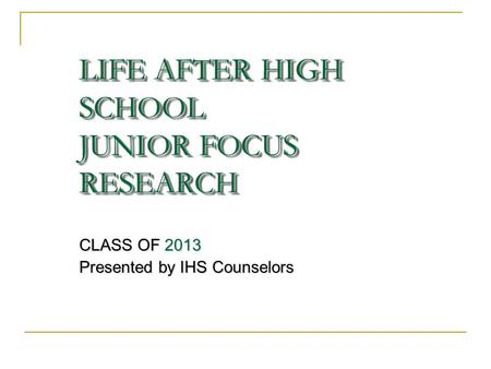 LIFE AFTER HIGH SCHOOL JUNIOR FOCUS RESEARCH CLASS OF 2013 Presented by IHS Counselors.
