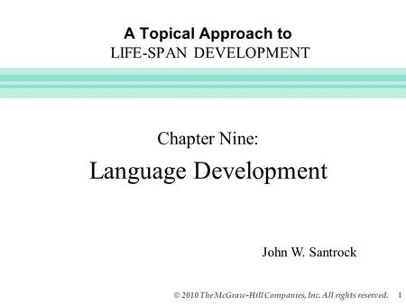 Slide 1 © 2010 The McGraw-Hill Companies, Inc. All rights reserved. 1 A Topical Approach to LIFE-SPAN DEVELOPMENT Chapter Nine: Language Development John.