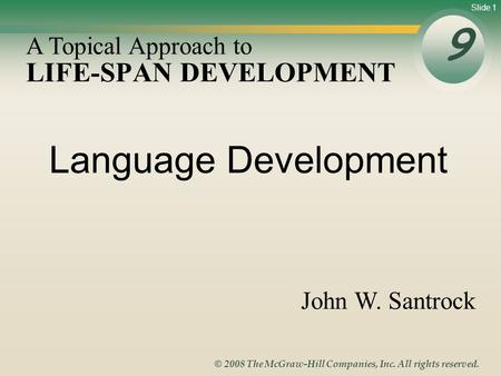 Slide 1 © 2008 The McGraw-Hill Companies, Inc. All rights reserved. LIFE-SPAN DEVELOPMENT 9 A Topical Approach to John W. Santrock Language Development.