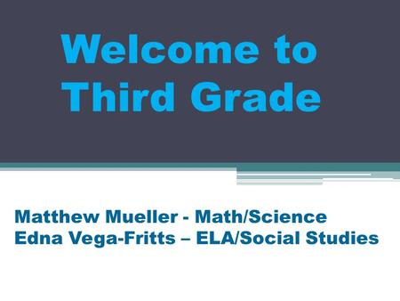 Welcome to Third Grade Matthew Mueller - Math/Science Edna Vega-Fritts – ELA/Social Studies.