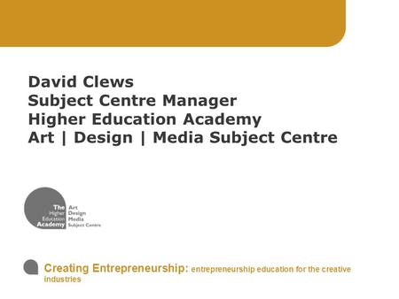 Creating Entrepreneurship: entrepreneurship education for the creative industries David Clews Subject Centre Manager Higher Education Academy Art | Design.
