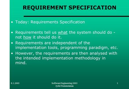 8.1.2003Software Engineering 2003 Jyrki Nummenmaa 1 REQUIREMENT SPECIFICATION Today: Requirements Specification Requirements tell us what the system should.