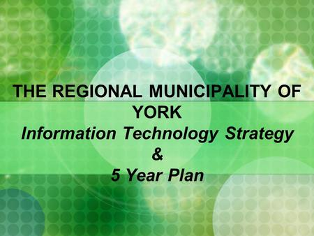 THE REGIONAL MUNICIPALITY OF YORK Information Technology Strategy & 5 Year Plan.