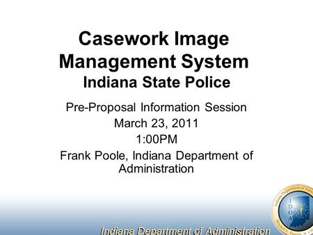 Casework Image Management System Indiana State Police Pre-Proposal Information Session March 23, 2011 1:00PM Frank Poole, Indiana Department of Administration.
