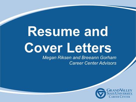 Resume and Cover Letters Megan Riksen and Breeann Gorham Career Center Advisors.
