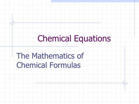 Chemical Equations The Mathematics of Chemical Formulas.
