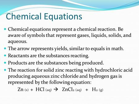 Chemical Equations Chemical equations represent a chemical reaction. Be aware of symbols that represent gases, liquids, solids, and aqueous. The arrow.