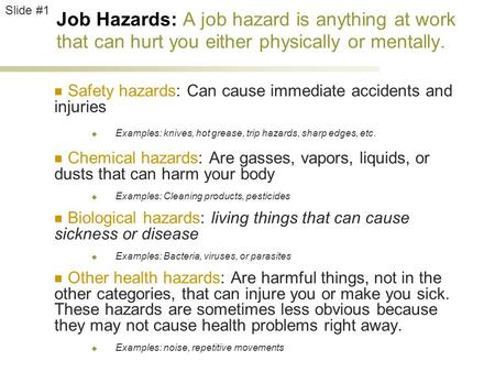 Job Hazards: A job hazard is anything at work that can hurt you either physically or mentally. Safety hazards: Can cause immediate accidents and injuries.