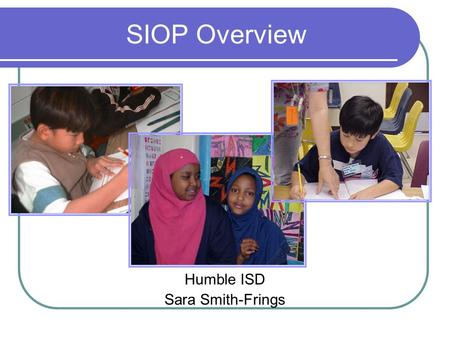 SIOP Overview Humble ISD Sara Smith-Frings. ELLs in Humble I.S.D. Fall 2001 ELL 1226 Fall 2002 ELL 1438 Fall 2003 ELL 1578 Fall 2004 ELL 1750 Fall 2005.