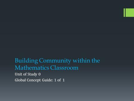 Building Community within the Mathematics Classroom Unit of Study 0 Global Concept Guide: 1 of 1.