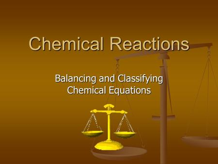 Chemical Reactions Balancing and Classifying Chemical Equations.