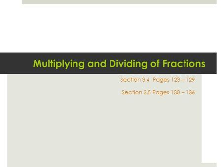 Multiplying and Dividing of Fractions Section 3.4 Pages 123 – 129 Section 3.5 Pages 130 – 136.