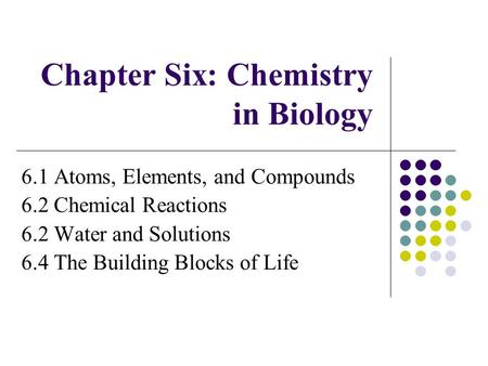 Chapter Six: Chemistry in Biology 6.1 Atoms, Elements, and Compounds 6.2 Chemical Reactions 6.2 Water and Solutions 6.4 The Building Blocks of Life.