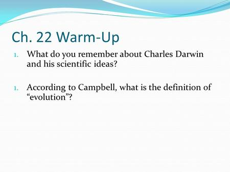 "Ch. 22 Warm-Up 1. What do you remember about Charles Darwin and his scientific ideas? 1. According to Campbell, what is the definition of ""evolution""?"