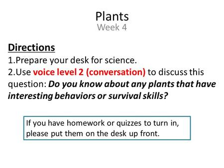 Plants Week 4 Directions 1.Prepare your desk for science. 2.Use voice level 2 (conversation) to discuss this question: Do you know about any plants that.
