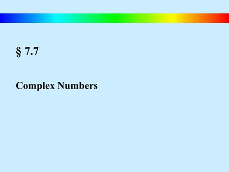 § 7.7 Complex Numbers. Blitzer, Intermediate Algebra, 4e – Slide #94 Complex Numbers The Imaginary Unit i The imaginary unit i is defined as The Square.