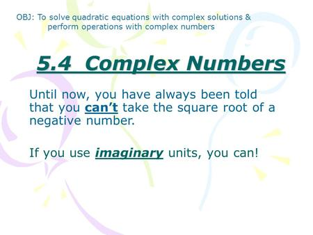5.4 Complex Numbers Until now, you have always been told that you can't take the square root of a negative number. If you use imaginary units, you can!