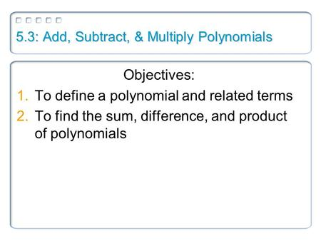 5.3: Add, Subtract, & Multiply Polynomials
