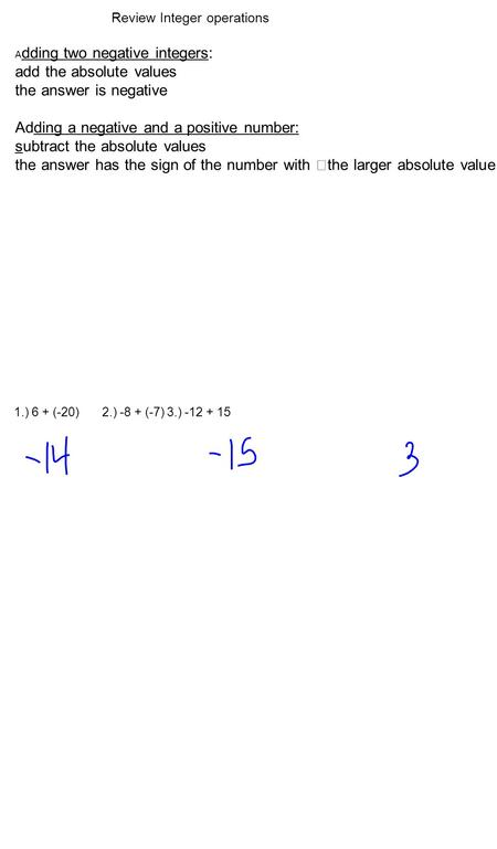 A dding two negative integers: add the absolute values the answer is negative Adding a negative and a positive number: subtract the absolute values the.