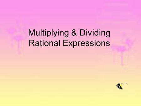 Multiplying & Dividing Rational Expressions. Simplified form of a rational expression - Means the numerator and denominator have NO common factors. To.