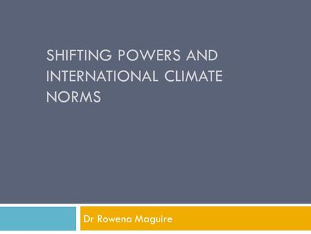 SHIFTING POWERS AND INTERNATIONAL CLIMATE NORMS Dr Rowena Maguire.