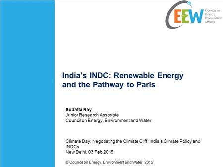 India's INDC: Renewable Energy and the Pathway to Paris Sudatta Ray Junior Research Associate Council on Energy, Environment and Water Climate Day: Negotiating.