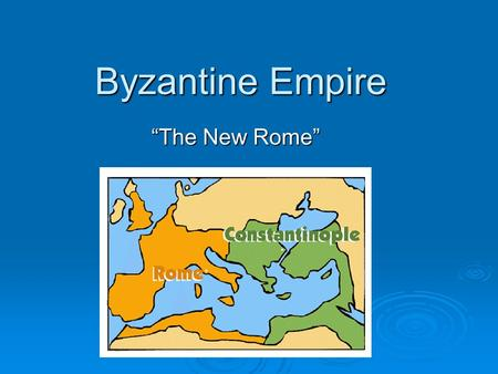 "Byzantine Empire ""The New Rome""."