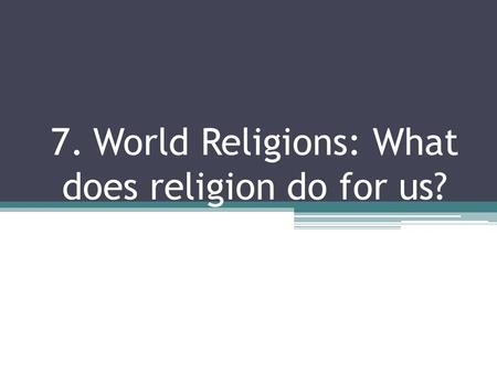 7. World Religions: What does religion do for us?.