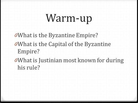 Warm-up 0 What is the Byzantine Empire? 0 What is the Capital of the Byzantine Empire? 0 What is Justinian most known for during his rule?