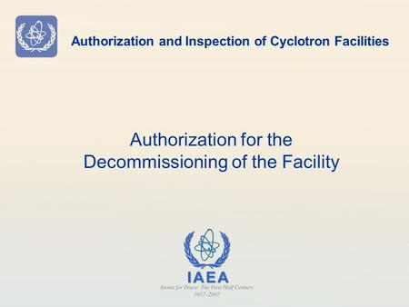 Authorization and Inspection of Cyclotron Facilities Authorization for the Decommissioning of the Facility.