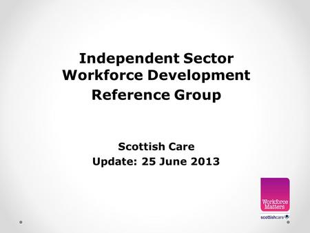 Independent Sector Workforce Development Reference Group Scottish Care Update: 25 June 2013.