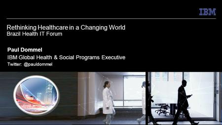 © 2014 IBM Corporation Helping Leaders Lead Rethinking Healthcare in a Changing World Brazil Health IT Forum Paul Dommel IBM Global Health & Social Programs.