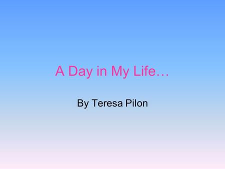 A Day in My Life… By Teresa Pilon.