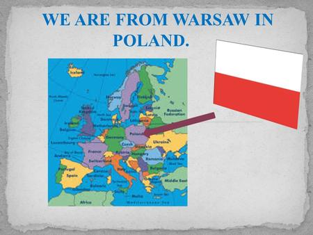 WE ARE FROM WARSAW IN POLAND. We live here. Warsaw is situated in the centre of Poland, on the Vistula River. It is a big city and it is divided into.
