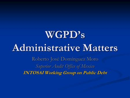 WGPD's Administrative Matters Roberto José Domínguez Moro Superior Audit Office of Mexico INTOSAI Working Group on Public Debt.