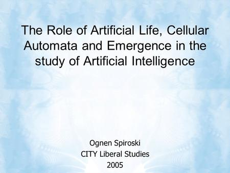 The Role of Artificial Life, Cellular Automata and Emergence in the study of Artificial Intelligence Ognen Spiroski CITY Liberal Studies 2005.