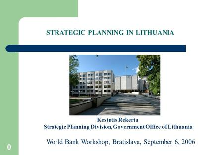 0 Kestutis Rekerta Strategic Planning Division, Government Office of Lithuania World Bank Workshop, Bratislava, September 6, 2006 STRATEGIC PLANNING IN.